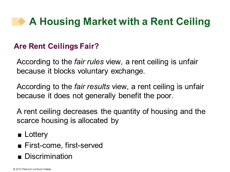 © 2010 Pearson Addison-Wesley Are Rent Ceilings Fair? According to the fair rules view, a rent ceiling is unfair because it blocks voluntary exchange.