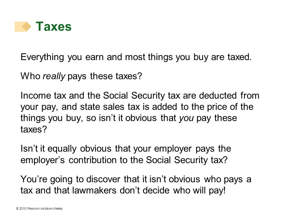 © 2010 Pearson Addison-Wesley Taxes Everything you earn and most things you buy are taxed. Who really pays these taxes? Income tax and the Social Secu