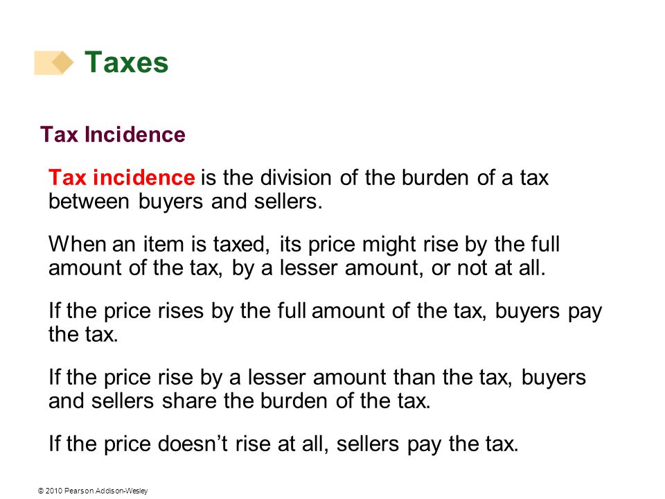 © 2010 Pearson Addison-Wesley Tax Incidence Tax incidence is the division of the burden of a tax between buyers and sellers. When an item is taxed, it
