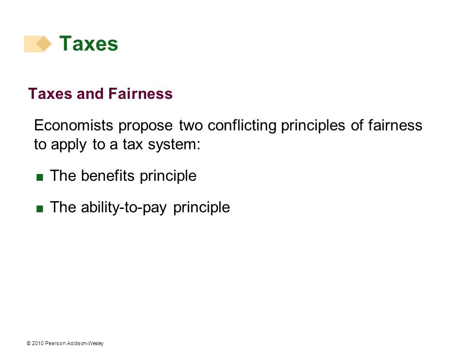 © 2010 Pearson Addison-Wesley Taxes and Fairness Economists propose two conflicting principles of fairness to apply to a tax system: The benefits principle The ability-to-pay principle Taxes