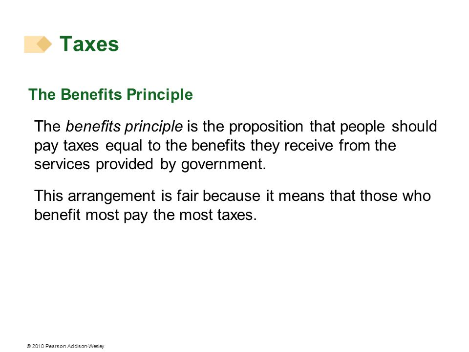 © 2010 Pearson Addison-Wesley The Benefits Principle The benefits principle is the proposition that people should pay taxes equal to the benefits they