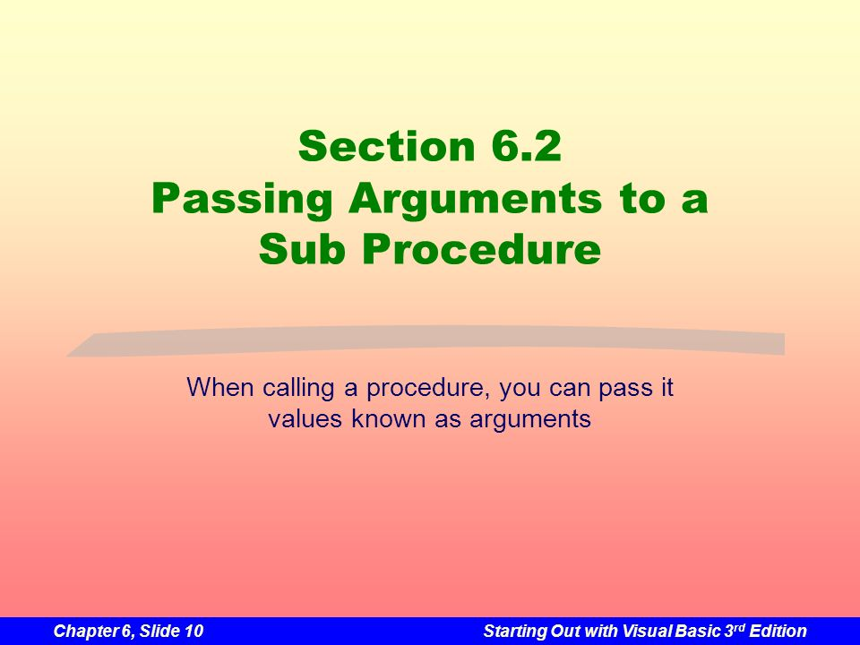 Chapter 6, Slide 10Starting Out with Visual Basic 3 rd Edition Section 6.2 Passing Arguments to a Sub Procedure When calling a procedure, you can pass it values known as arguments