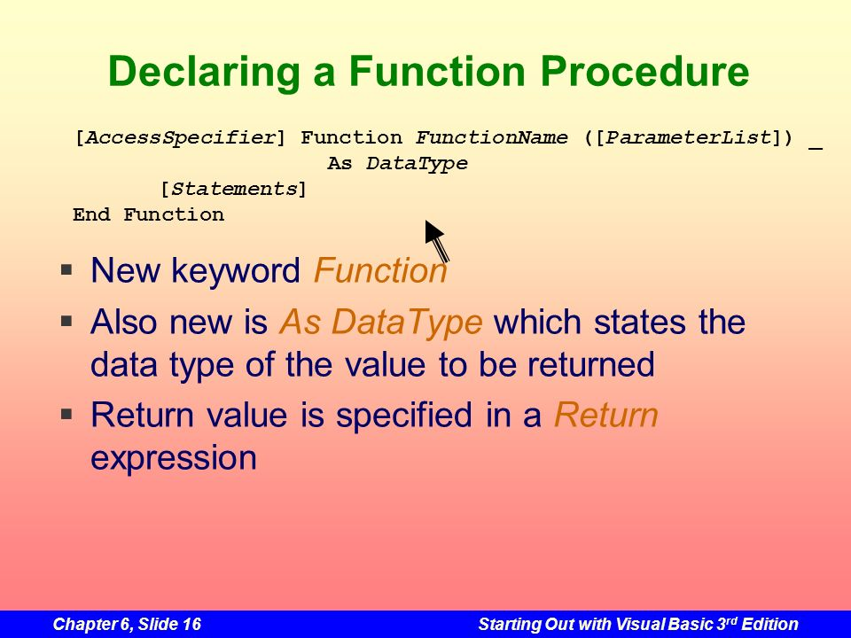 Chapter 6, Slide 16Starting Out with Visual Basic 3 rd Edition Declaring a Function Procedure New keyword Function Also new is As DataType which states the data type of the value to be returned Return value is specified in a Return expression [AccessSpecifier] Function FunctionName ([ParameterList]) _ As DataType [Statements] End Function
