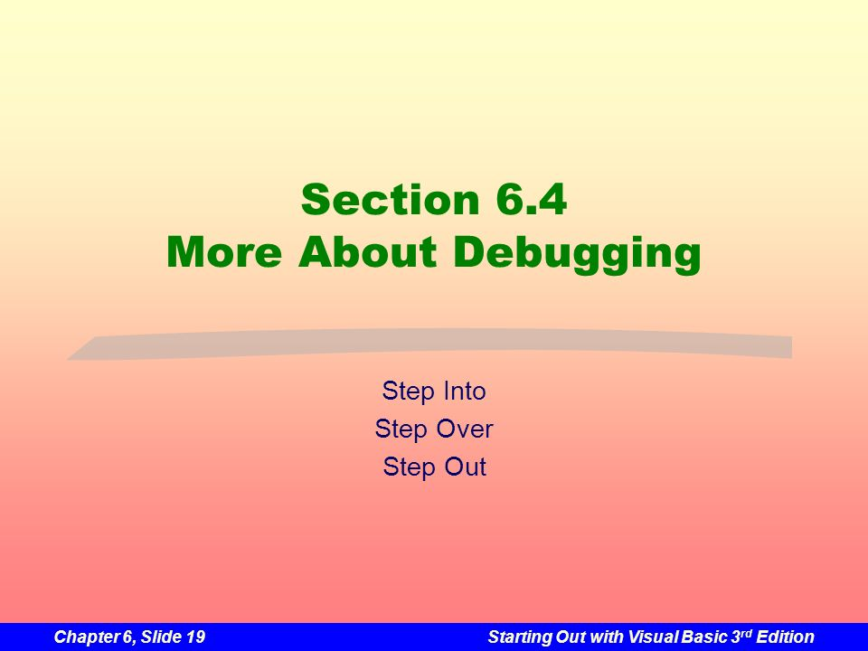 Chapter 6, Slide 19Starting Out with Visual Basic 3 rd Edition Section 6.4 More About Debugging Step Into Step Over Step Out