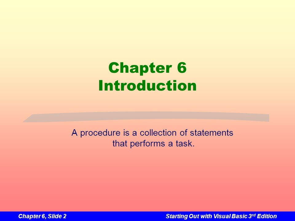 Chapter 6, Slide 2Starting Out with Visual Basic 3 rd Edition Chapter 6 Introduction A procedure is a collection of statements that performs a task.