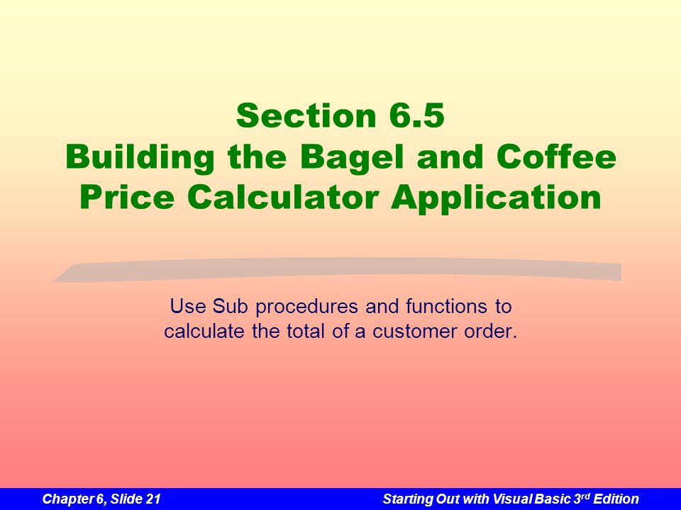 Chapter 6, Slide 21Starting Out with Visual Basic 3 rd Edition Section 6.5 Building the Bagel and Coffee Price Calculator Application Use Sub procedures and functions to calculate the total of a customer order.
