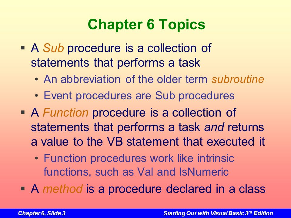 Chapter 6, Slide 3Starting Out with Visual Basic 3 rd Edition Chapter 6 Topics A Sub procedure is a collection of statements that performs a task An abbreviation of the older term subroutine Event procedures are Sub procedures A Function procedure is a collection of statements that performs a task and returns a value to the VB statement that executed it Function procedures work like intrinsic functions, such as Val and IsNumeric A method is a procedure declared in a class