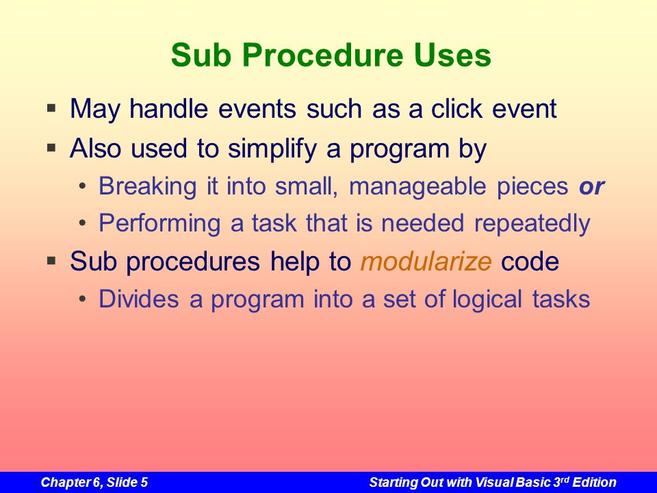 Chapter 6, Slide 5Starting Out with Visual Basic 3 rd Edition Sub Procedure Uses May handle events such as a click event Also used to simplify a program by Breaking it into small, manageable pieces or Performing a task that is needed repeatedly Sub procedures help to modularize code Divides a program into a set of logical tasks