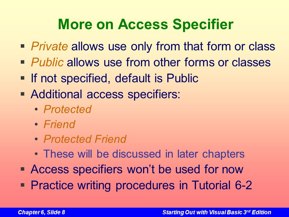 Chapter 6, Slide 8Starting Out with Visual Basic 3 rd Edition More on Access Specifier Private allows use only from that form or class Public allows use from other forms or classes If not specified, default is Public Additional access specifiers: Protected Friend Protected Friend These will be discussed in later chapters Access specifiers wont be used for now Practice writing procedures in Tutorial 6-2