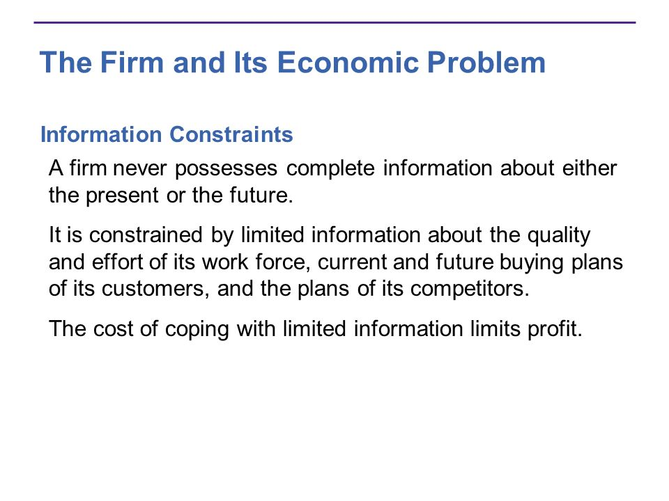 The Firm and Its Economic Problem Information Constraints A firm never possesses complete information about either the present or the future. It is co
