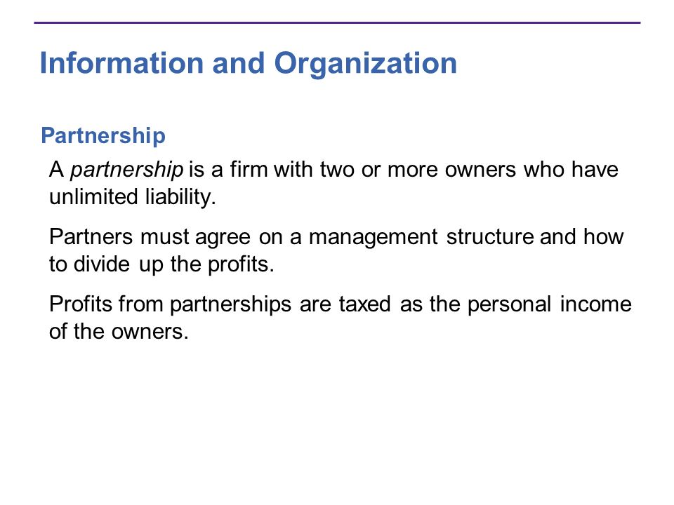 Information and Organization Partnership A partnership is a firm with two or more owners who have unlimited liability. Partners must agree on a manage