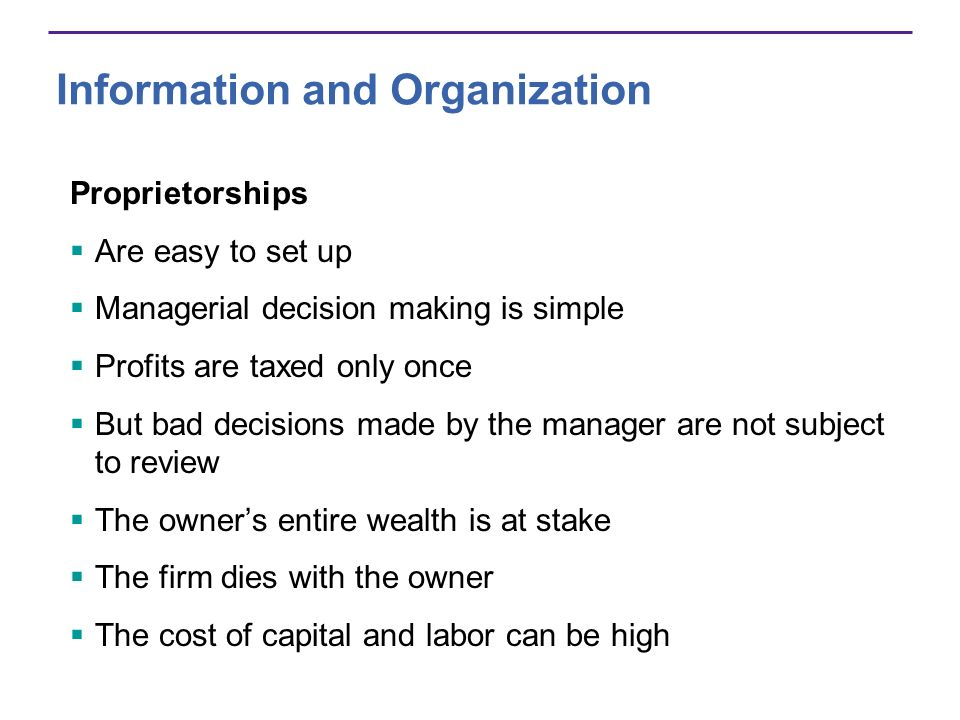 Information and Organization Proprietorships Are easy to set up Managerial decision making is simple Profits are taxed only once But bad decisions mad