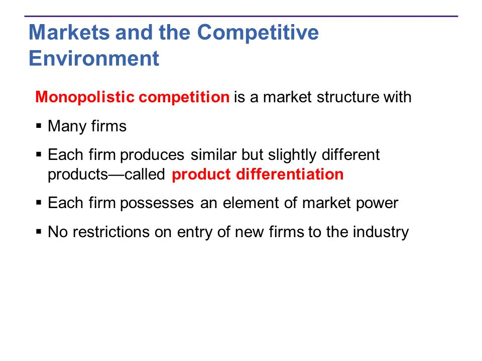 Markets and the Competitive Environment Monopolistic competition is a market structure with Many firms Each firm produces similar but slightly differe