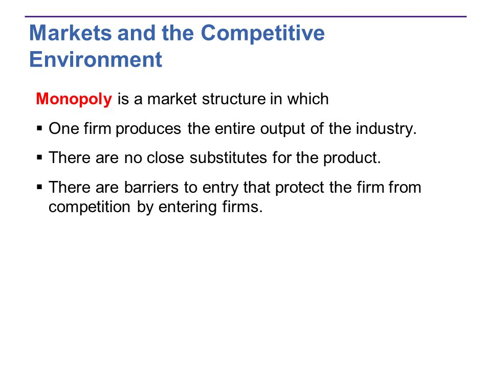 Markets and the Competitive Environment Monopoly is a market structure in which One firm produces the entire output of the industry. There are no clos