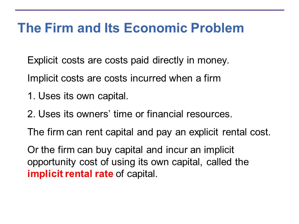The Firm and Its Economic Problem Explicit costs are costs paid directly in money. Implicit costs are costs incurred when a firm 1. Uses its own capit