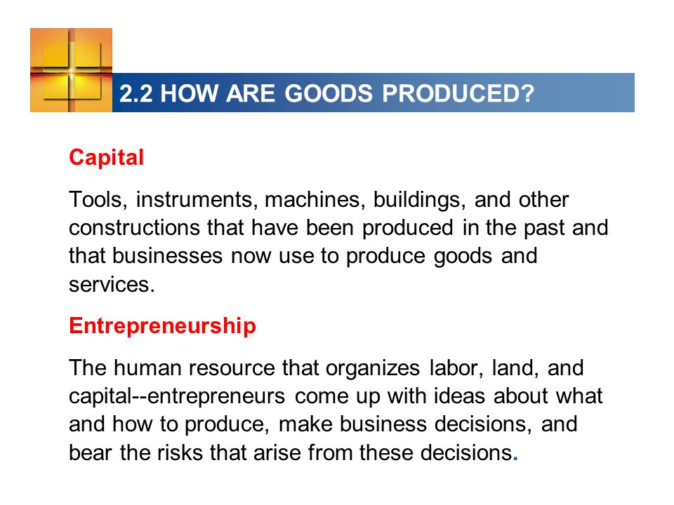 2.2 HOW ARE GOODS PRODUCED? Capital Tools, instruments, machines, buildings, and other constructions that have been produced in the past and that busi