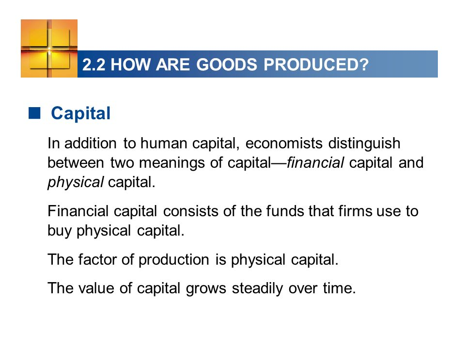 2.2 HOW ARE GOODS PRODUCED? Capital In addition to human capital, economists distinguish between two meanings of capitalfinancial capital and physical