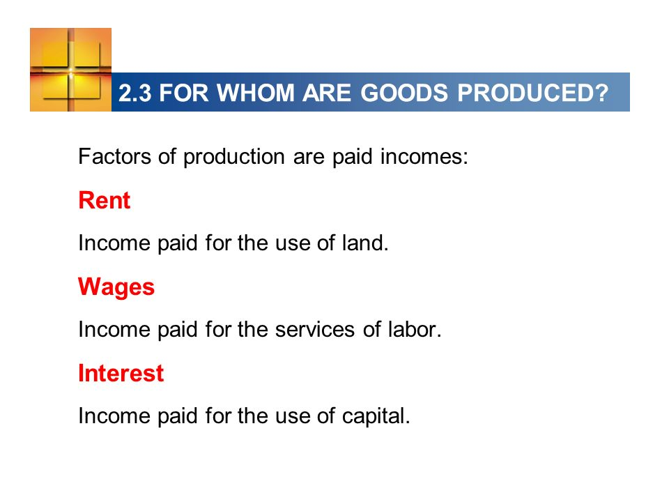 2.3 FOR WHOM ARE GOODS PRODUCED? Factors of production are paid incomes: Rent Income paid for the use of land. Wages Income paid for the services of l