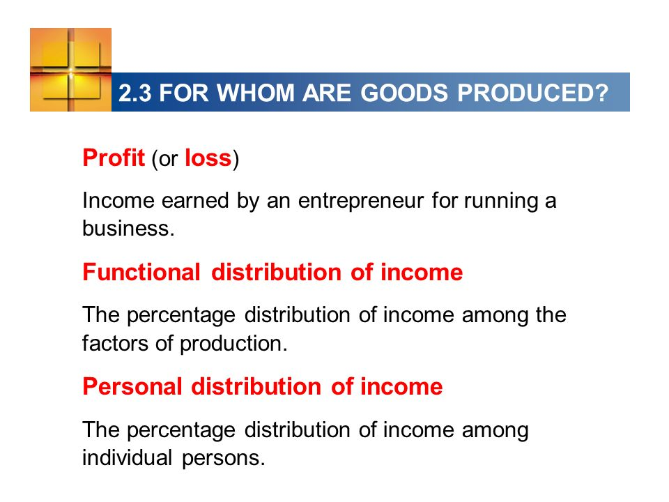 2.3 FOR WHOM ARE GOODS PRODUCED? Profit (or loss ) Income earned by an entrepreneur for running a business. Functional distribution of income The perc