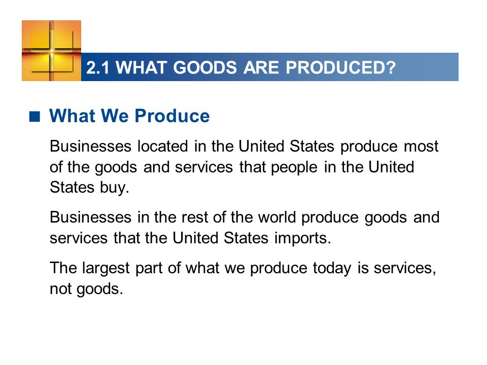 2.1 WHAT GOODS ARE PRODUCED? What We Produce Businesses located in the United States produce most of the goods and services that people in the United
