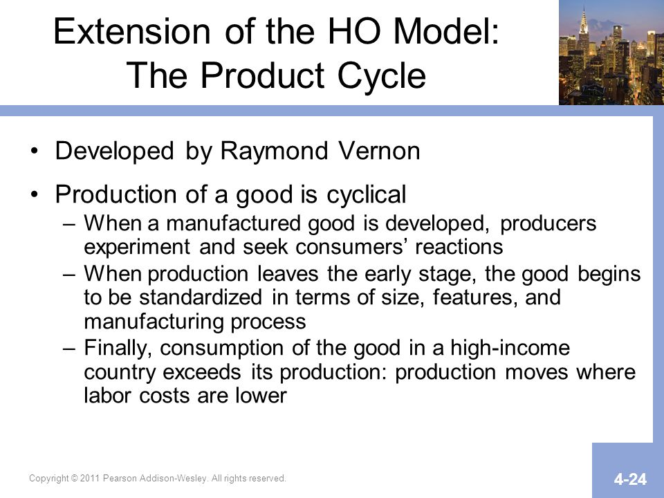 Copyright © 2011 Pearson Addison-Wesley. All rights reserved. 4-24 Extension of the HO Model: The Product Cycle Developed by Raymond Vernon Production