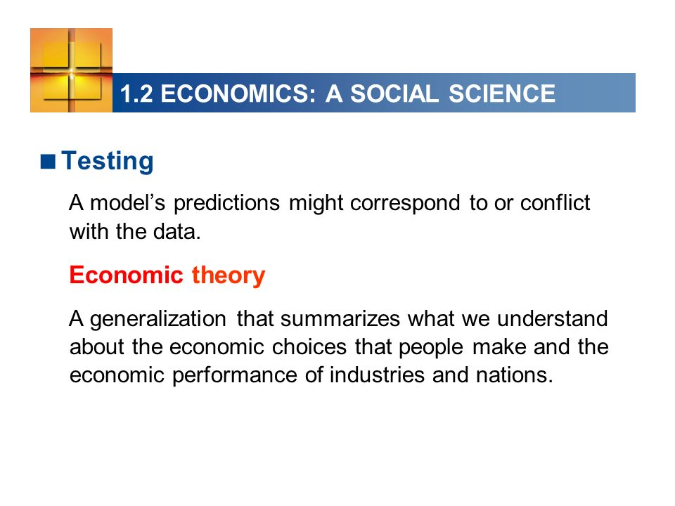 1.2 ECONOMICS: A SOCIAL SCIENCE Testing A models predictions might correspond to or conflict with the data.