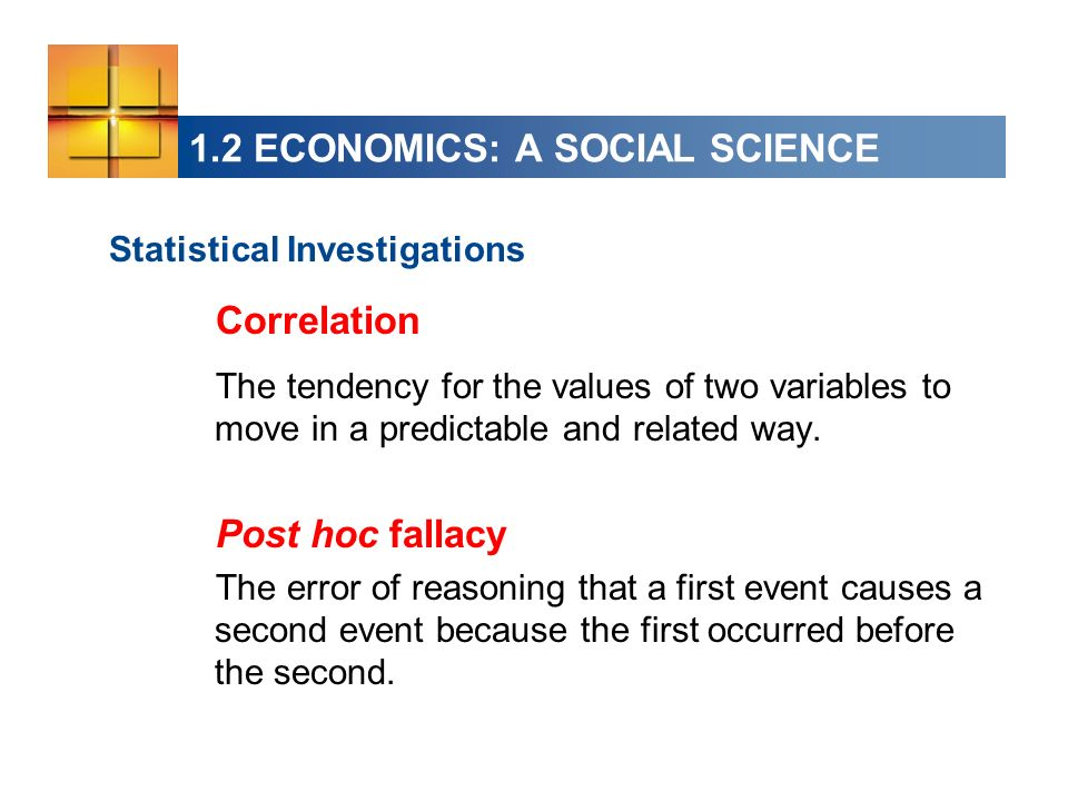 1.2 ECONOMICS: A SOCIAL SCIENCE Statistical Investigations Correlation The tendency for the values of two variables to move in a predictable and related way.