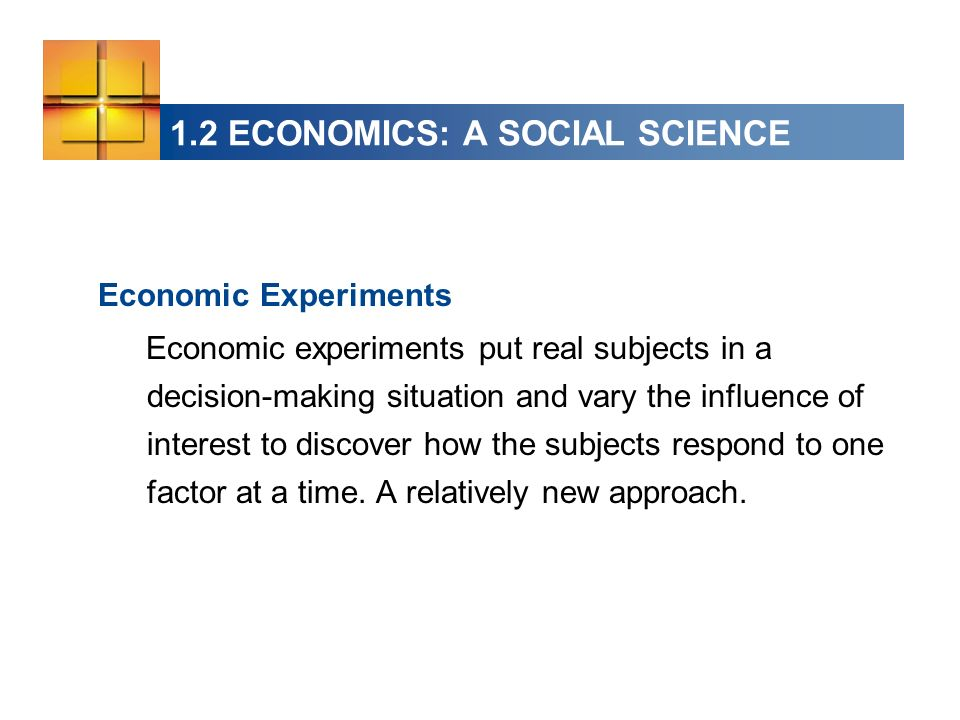 1.2 ECONOMICS: A SOCIAL SCIENCE Economic Experiments Economic experiments put real subjects in a decision-making situation and vary the influence of interest to discover how the subjects respond to one factor at a time.