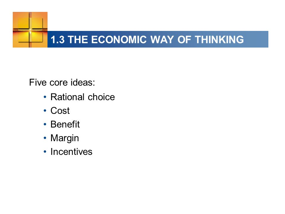 1.3 THE ECONOMIC WAY OF THINKING Five core ideas: Rational choice Cost Benefit Margin Incentives