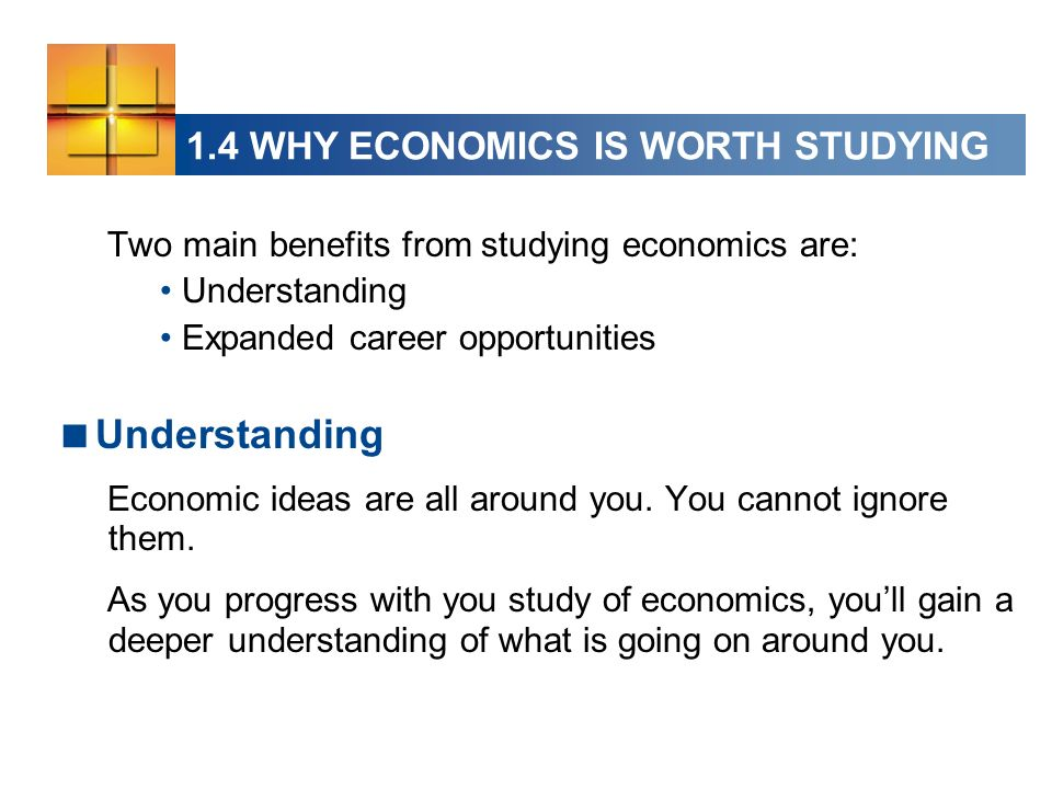 1.4 WHY ECONOMICS IS WORTH STUDYING Two main benefits from studying economics are: Understanding Expanded career opportunities Understanding Economic ideas are all around you.