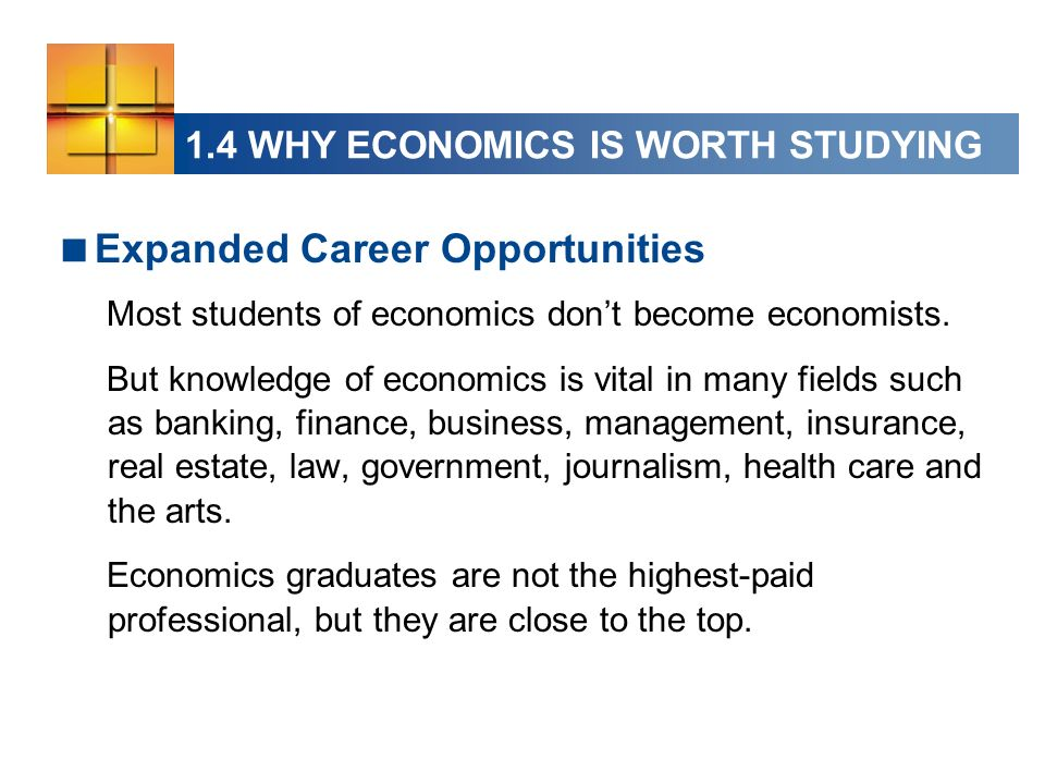 1.4 WHY ECONOMICS IS WORTH STUDYING Expanded Career Opportunities Most students of economics dont become economists.