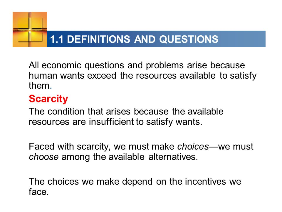 1.1 DEFINITIONS AND QUESTIONS All economic questions and problems arise because human wants exceed the resources available to satisfy them.