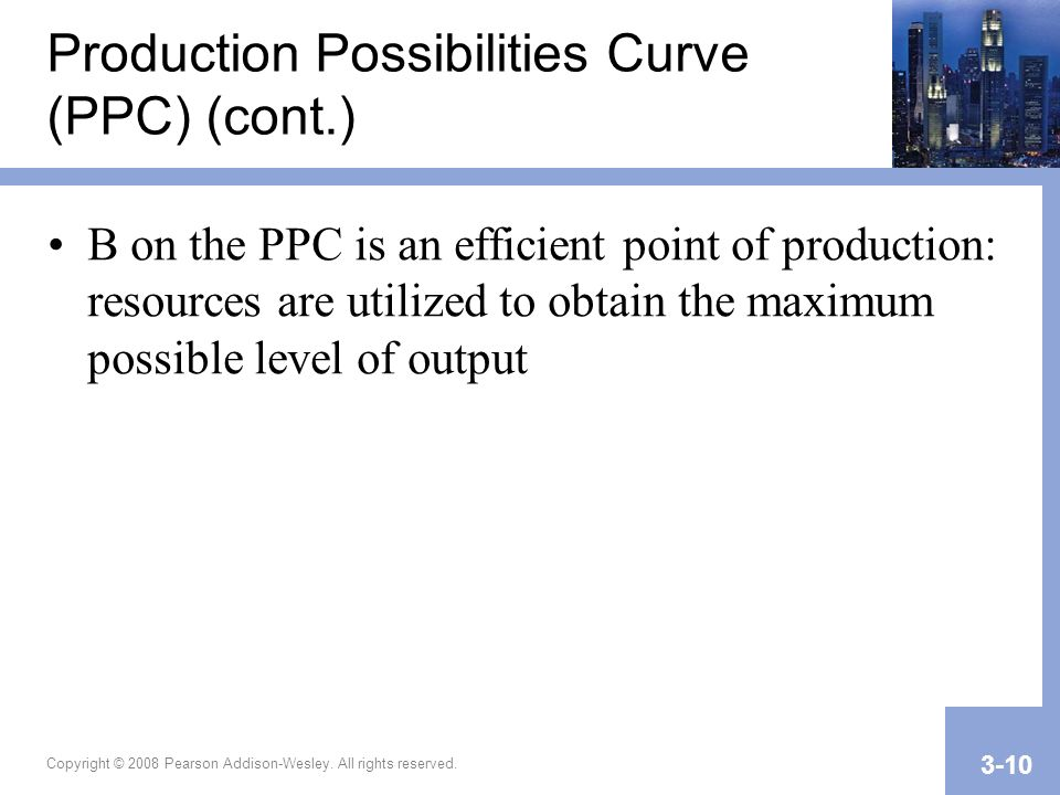 Copyright © 2008 Pearson Addison-Wesley. All rights reserved. 3-10 Production Possibilities Curve (PPC) (cont.) B on the PPC is an efficient point of