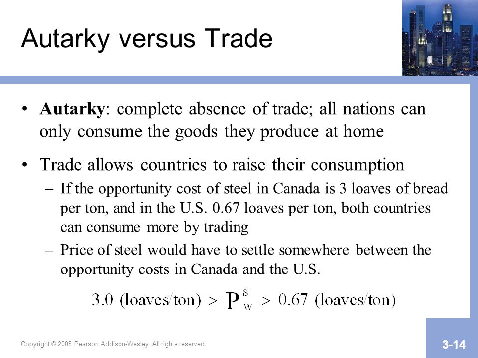 Copyright © 2008 Pearson Addison-Wesley. All rights reserved. 3-14 Autarky versus Trade Autarky: complete absence of trade; all nations can only consu