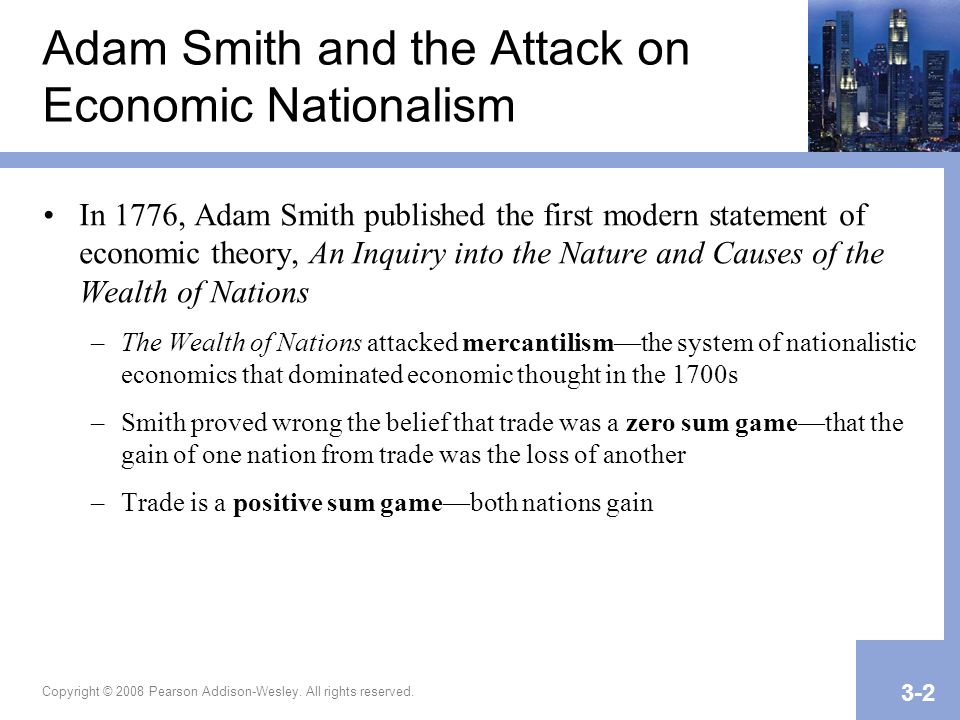 Copyright © 2008 Pearson Addison-Wesley. All rights reserved. 3-2 Adam Smith and the Attack on Economic Nationalism In 1776, Adam Smith published the