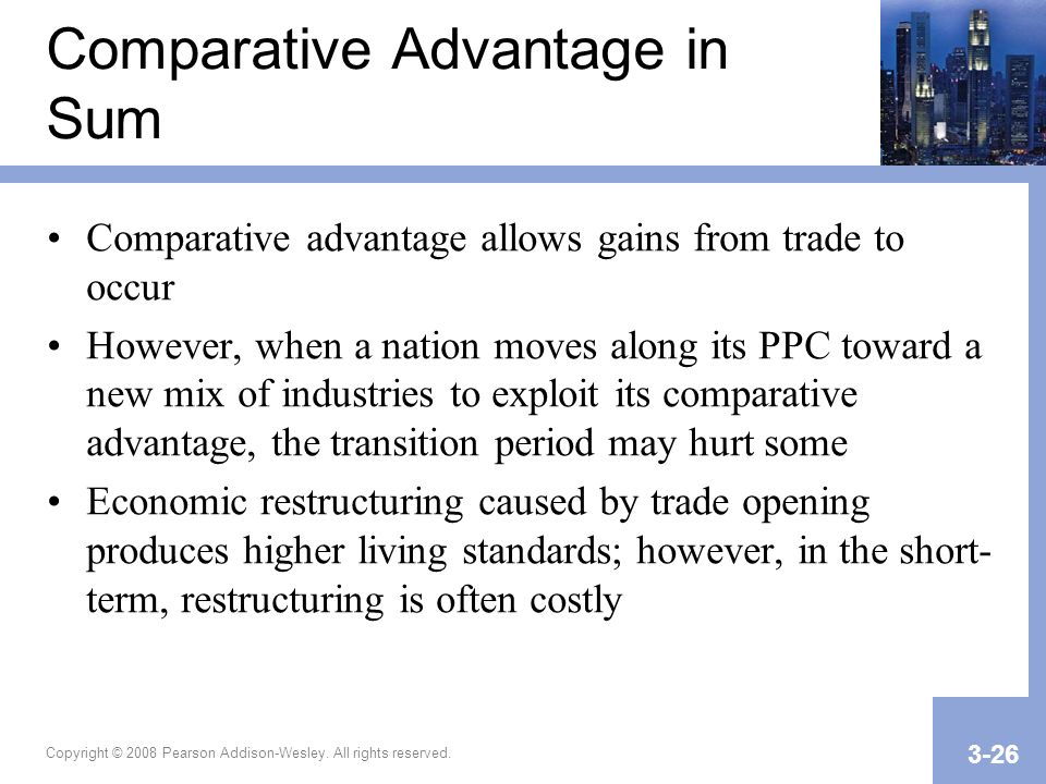 Copyright © 2008 Pearson Addison-Wesley. All rights reserved. 3-26 Comparative Advantage in Sum Comparative advantage allows gains from trade to occur