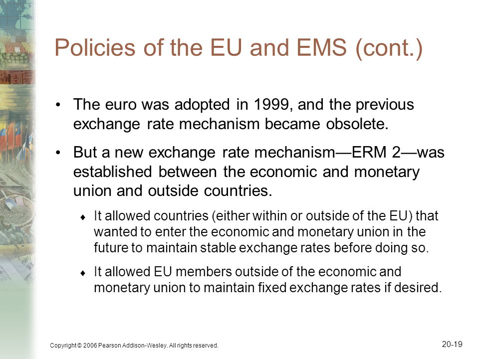 Copyright © 2006 Pearson Addison-Wesley. All rights reserved. 20-19 Policies of the EU and EMS (cont.) The euro was adopted in 1999, and the previous