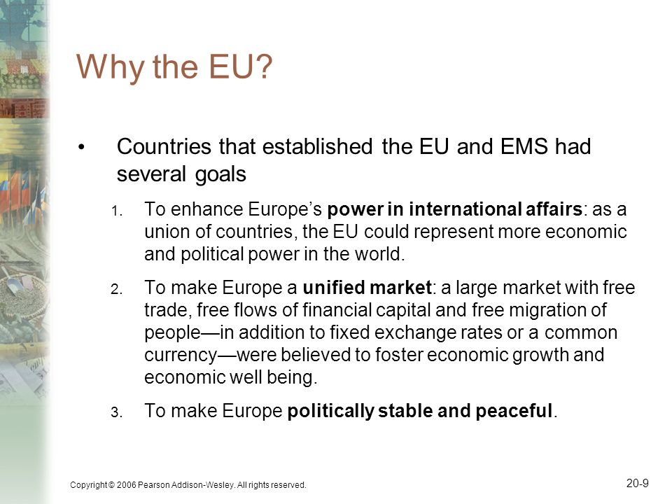 Copyright © 2006 Pearson Addison-Wesley. All rights reserved. 20-9 Why the EU? Countries that established the EU and EMS had several goals 1. To enhan