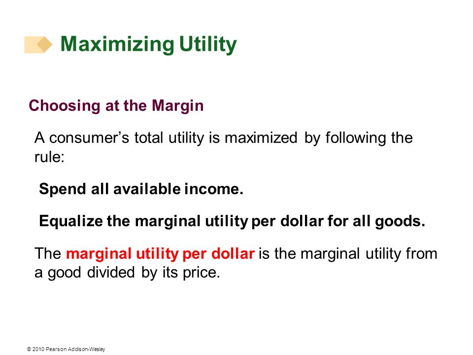 © 2010 Pearson Addison-Wesley Choosing at the Margin A consumers total utility is maximized by following the rule: Spend all available income.