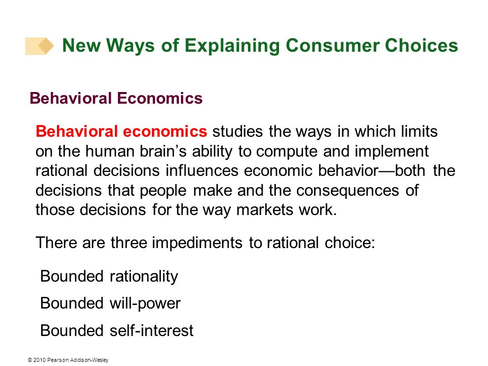 © 2010 Pearson Addison-Wesley Behavioral Economics Behavioral economics studies the ways in which limits on the human brains ability to compute and implement rational decisions influences economic behaviorboth the decisions that people make and the consequences of those decisions for the way markets work.