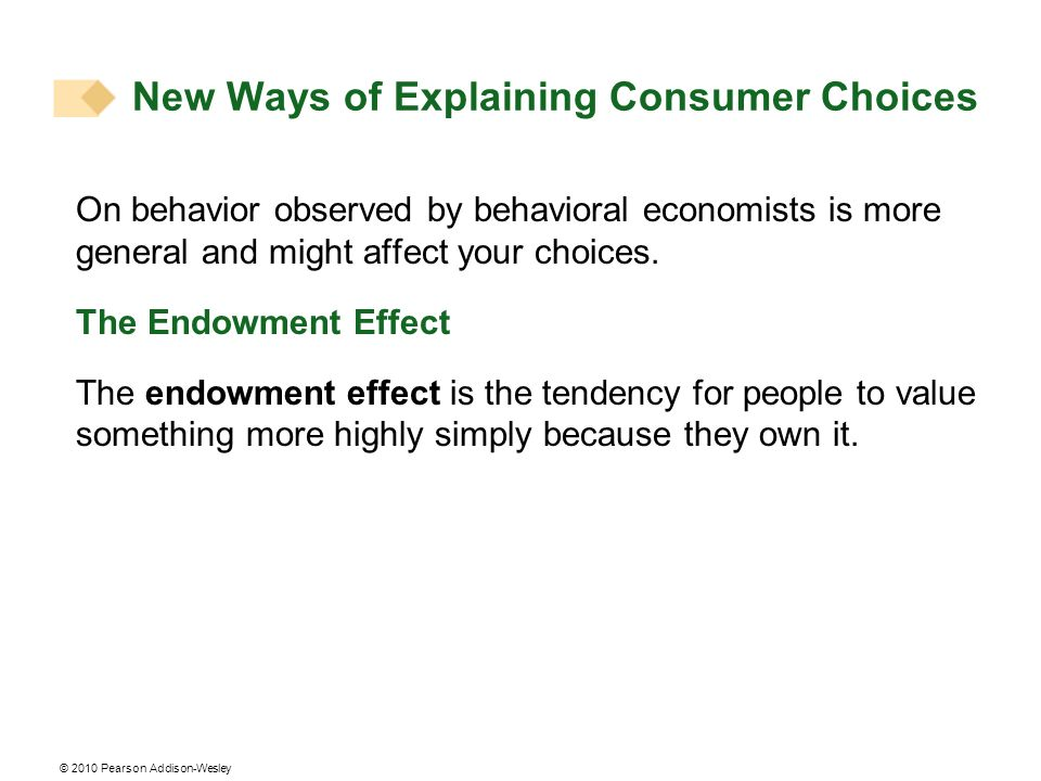 © 2010 Pearson Addison-Wesley On behavior observed by behavioral economists is more general and might affect your choices.