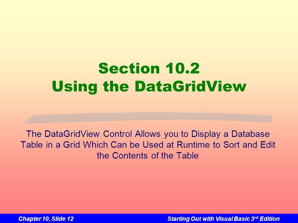 Chapter 10, Slide 12Starting Out with Visual Basic 3 rd Edition Section 10.2 Using the DataGridView The DataGridView Control Allows you to Display a D