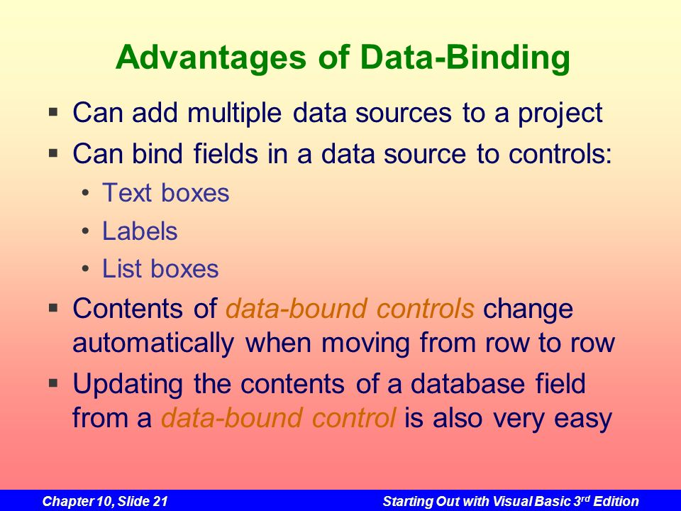 Chapter 10, Slide 21Starting Out with Visual Basic 3 rd Edition Advantages of Data-Binding Can add multiple data sources to a project Can bind fields