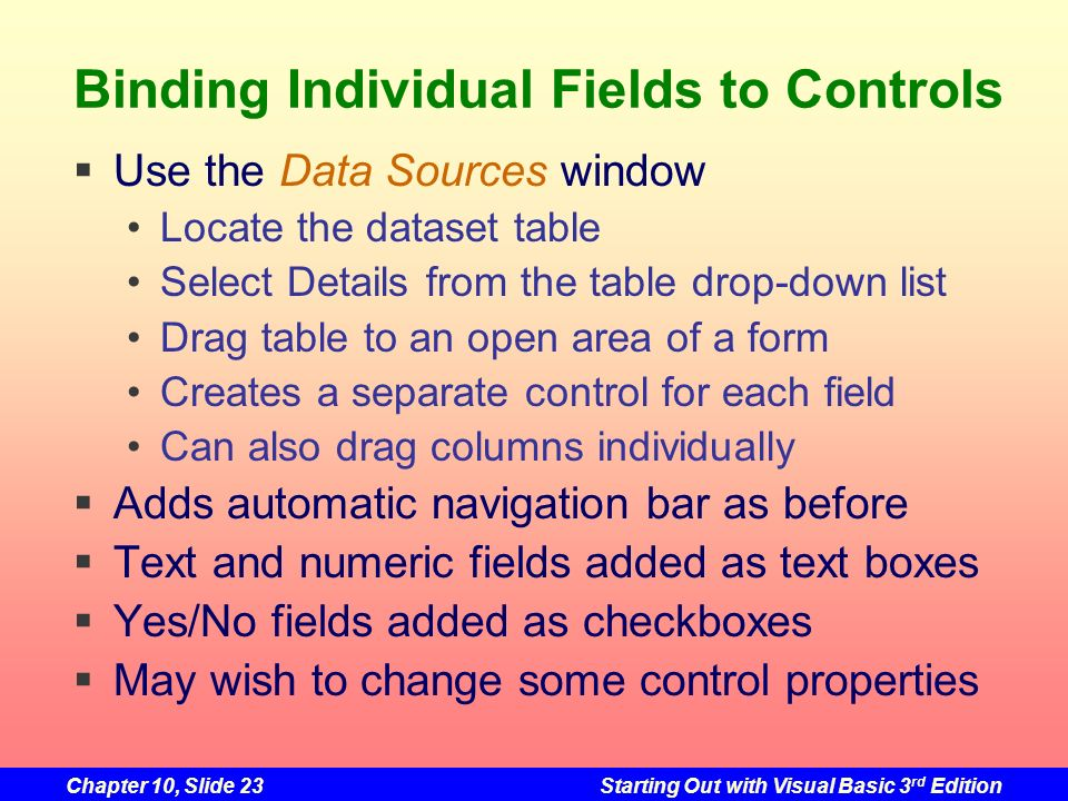 Chapter 10, Slide 23Starting Out with Visual Basic 3 rd Edition Binding Individual Fields to Controls Use the Data Sources window Locate the dataset t
