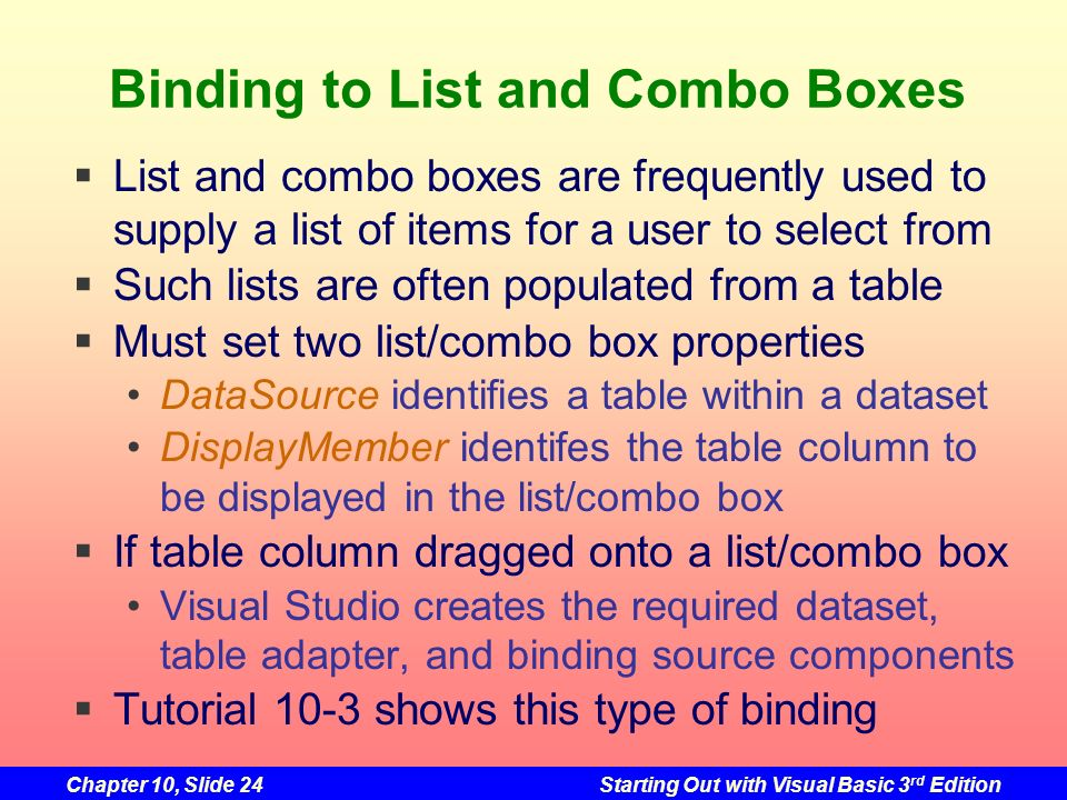 Chapter 10, Slide 24Starting Out with Visual Basic 3 rd Edition Binding to List and Combo Boxes List and combo boxes are frequently used to supply a l