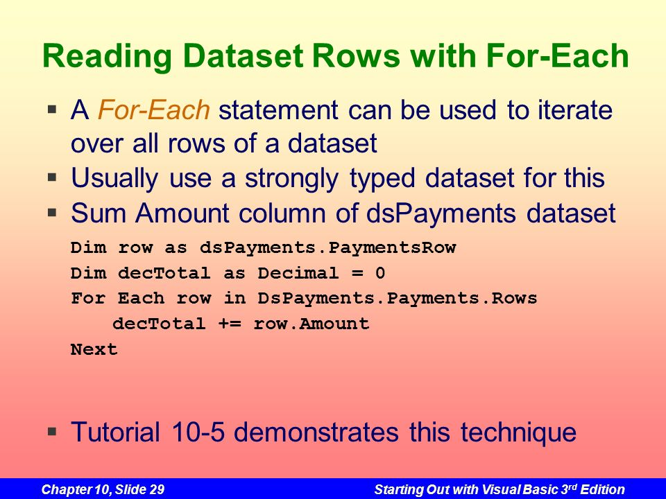 Chapter 10, Slide 29Starting Out with Visual Basic 3 rd Edition Reading Dataset Rows with For-Each A For-Each statement can be used to iterate over al