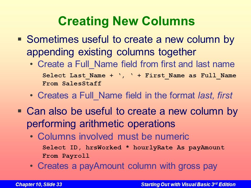 Chapter 10, Slide 33Starting Out with Visual Basic 3 rd Edition Creating New Columns Sometimes useful to create a new column by appending existing col