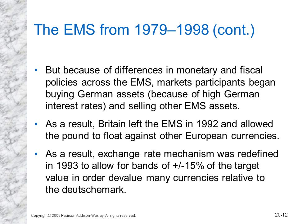 Copyright © 2009 Pearson Addison-Wesley. All rights reserved. 20-12 The EMS from 1979–1998 (cont.) But because of differences in monetary and fiscal p