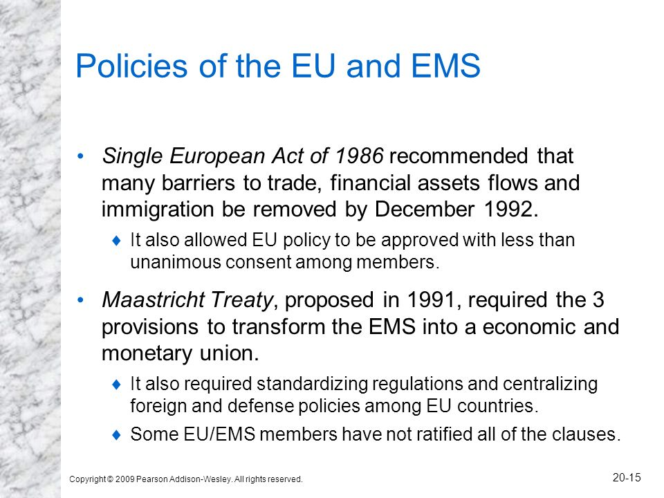 Copyright © 2009 Pearson Addison-Wesley. All rights reserved. 20-15 Policies of the EU and EMS Single European Act of 1986 recommended that many barri