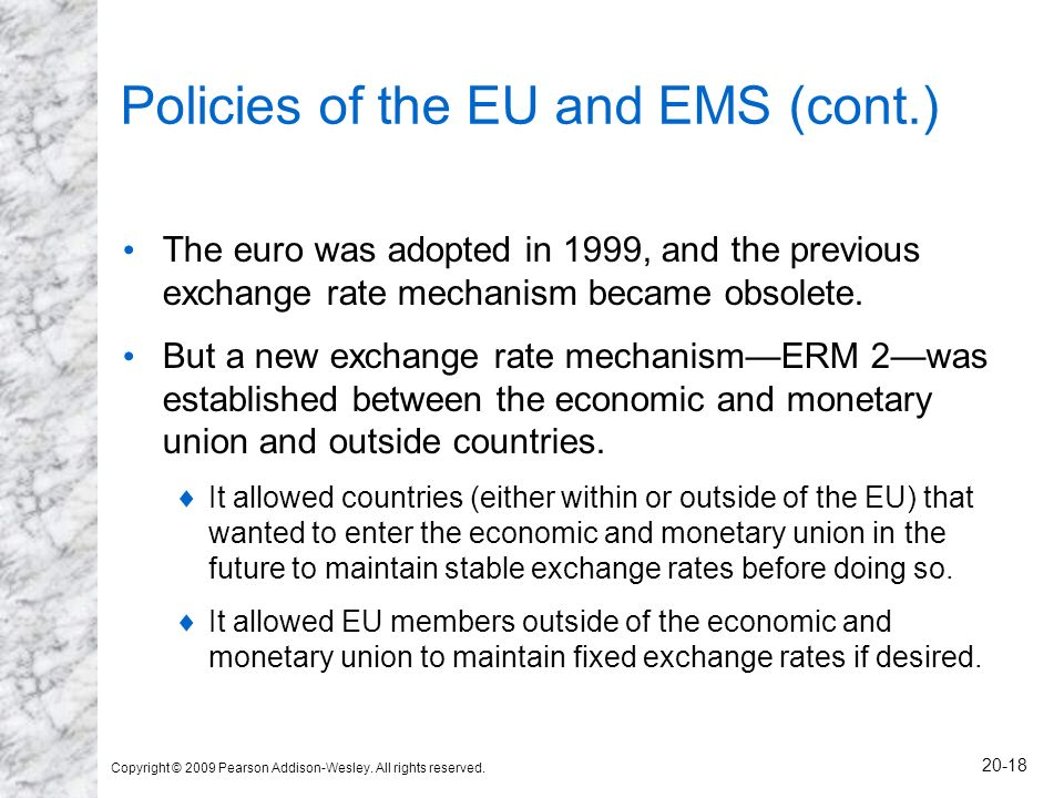 Copyright © 2009 Pearson Addison-Wesley. All rights reserved. 20-18 Policies of the EU and EMS (cont.) The euro was adopted in 1999, and the previous